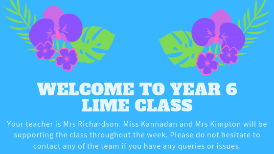 Welcome to Year 6 Lime Class. Your teacher is Mrs Richardson. Miss Kannadan and Mrs Kimpton will be supporting the class throughout the week.