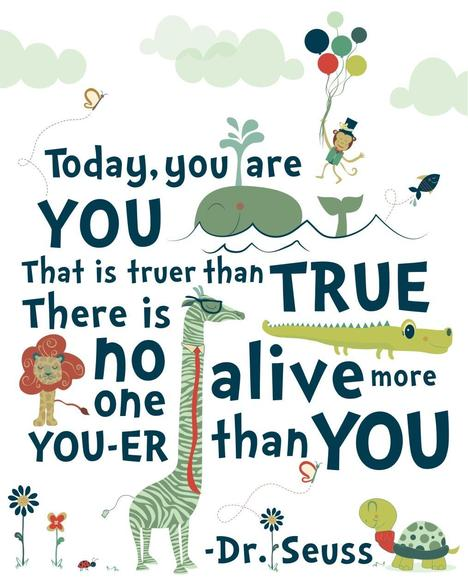 Today, you are you. That is truer than true. There is no-one alive more you-er than you.
