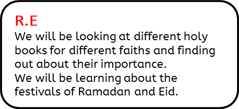 R.E: We will be looking at different holy books for different faiths and finding out about their importance. We will be learning about the festivals of Ramadan and Eid.