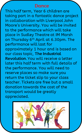 PE – Dance: This half term, Year 6 children are taking part in a fantastic dance project in collaboration with Liverpool John Moore's University. You will be invited to the performance which will take place in Sudley Theatre at IM Marsh on Thursday 6th April at 6.30pm. The performance will last for approximately 1 hour and is based on our class topic, The Industrial Revolution. You will receive a letter later this half term with full details of the performance. You will need to reserve places so make sure you return the ticket slip to your class teacher. Tickets are free but a small donation towards the cost of the transport would be greatly appreciated.