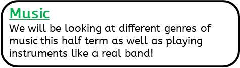 Music: We will be looking at different genres of music this half term as well as playing instruments like a real band!