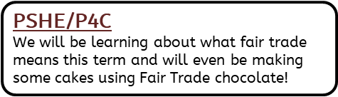 PSHE/P4C: We will be learning about what fair trade means this term and will even be making some cakes using Fair Trade chocolate!