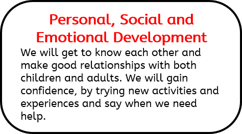 Personal, Social and Emotional Development: We will get to know each other and make good relationships with both children and adults. We will gain confidence, by trying new activities and experiences and say when we need help.