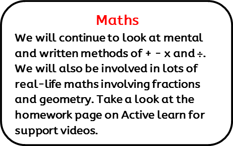 Maths: We will continue to look at mental and written methods of + - x and ÷. We will also be involved in lots of real-life maths involving fractions and geometry. Take a look at the homework page on Active learn for support videos.