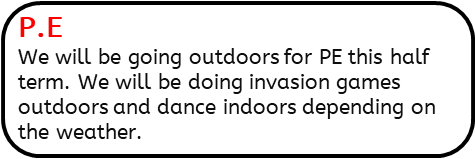 P.E: We will be going outdoors for PE this half term. We will be doing invasion games outdoors and dance indoors depending on the weather.