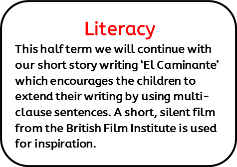 Literacy: This half term we will continue with our short story writing 'El Caminante' which encourages the children to extend their writing by using multi-clause sentences. A short, silent film from the British Film Institute is used for inspiration.