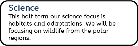 Science: This half term our science focus is habitats and adaptations. We will be focusing on wildlife from the polar regions.
