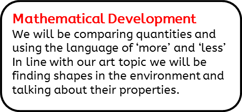 Mathematical Development: We will be comparing quantities and using the language of 'more' and 'less' In line with our art topic we will be finding shapes in the environment and talking about their properties.