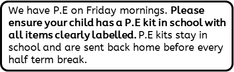 We have P.E on Friday mornings. Please ensure your child has a P.E kit in school with all items clearly labelled. P.E kits stay in school and are sent back home before every half term break.