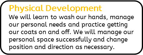 Physical Development: We will learn to wash our hands, manage our personal needs and practice getting our coats on and off. We will manage our personal space successfully and change position and direction as necessary.