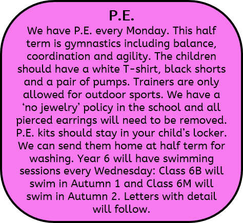 P.E: We have P.E. every Monday. This half term is gymnastics including balance, coordination and agility. The children should have a white T-shirt, black shorts and a pair of pumps. Trainers are only allowed for outdoor sports. We have a 'no jewelry' policy in the school and all pierced earrings will need to be removed. P.E. kits should stay in your child's locker. We can send them home at half term for washing. Year 6 will have swimming sessions every Wednesday: Class 6B will swim in Autumn 1 and Class 6M will swim in Autumn 2. Letters with detail will follow.