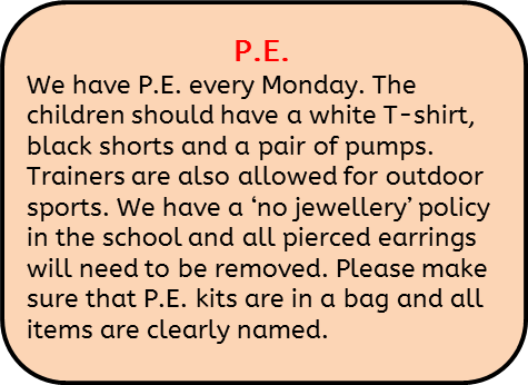 We have P.E. every Monday. The children should have a white T-shirt, black shorts and a pair of pumps. Trainers are also allowed for outdoor sports. We have a 'no jewellery' policy in the school and all pierced earrings will need to be removed. Please make sure that P.E. kits are in a bag and all items are clearly named.