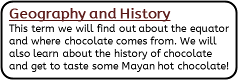 Geography and History: This term we will find out about the equator and where chocolate comes from. We will also learn about the history of chocolate and get to taste some Mayan hot chocolate!