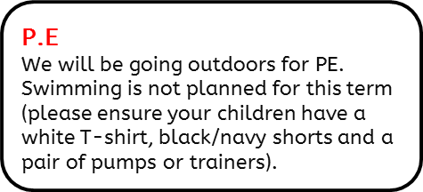 P.E: We will be going outdoors for PE. Swimming is not planned for this term (please ensure your children have a white T-shirt, black/navy shorts and a pair of pumps or trainers).