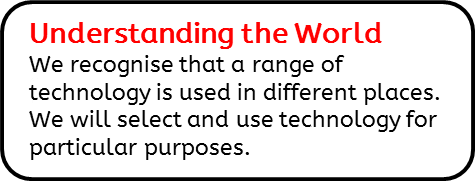 Understanding the World: We recognise that a range of technology is used in different places. We will select and use technology for particular purposes.
