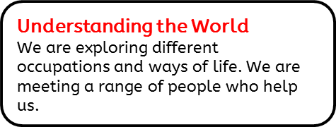 Understanding the World: We are exploring different occupations and ways of life. We are meeting a range of people who help us.