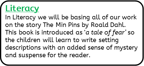 Literacy: In Literacy we will be basing all of our work on the story The Min Pins by Roald Dahl. This book is introduced as 'a tale of fear' so the children will learn to write setting descriptions with an added sense of mystery and suspense for the reader.
