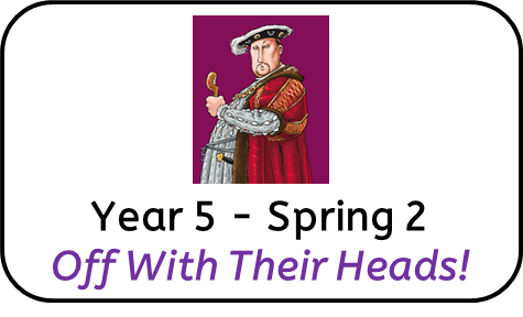 Year 5 Spring 2 Curriculum: Off With Their Heads !