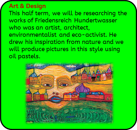 Art & Design: This half term, we will be researching the works of Friedensreich Hundertwasser who was an artist, architect, environmentalist and eco-activist. He drew his inspiration from nature and we will produce pictures in this style using oil pastels.