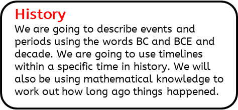History:  We are going to describe events and periods using the words BC and BCE and decade. We are going to use timelines within a specific time in history. We will also be using mathematical knowledge to work out how long ago things happened.