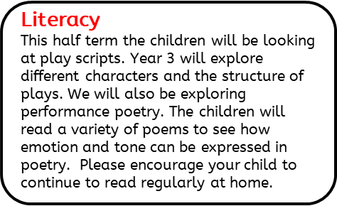 Literacy: This half term the children will be looking at play scripts. Year 3 will explore different characters and the structure of plays. We will also be exploring performance poetry. The children will read a variety of poems to see how emotion and tone can be expressed in poetry.  Please encourage your child to continue to read regularly at home.