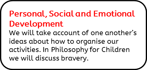 Personal, Social and Emotional Development: We will take account of one another's ideas about how to organise our activities. In Philosophy for Children we will discuss bravery.