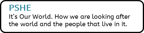 PSHE: It's Our World. How we are looking after the world and the people that live in it.