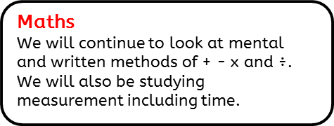 Maths: We will continue to look at mental and written methods of + - x and ÷. We will also be studying measurement including time.