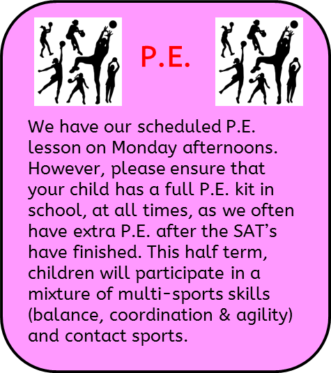 P.E.: We have our scheduled P.E. lesson on Monday afternoons. However, please ensure that your child has a full P.E. kit in school, at all times, as we often have extra P.E. after the SAT's have finished. This half term, children will participate in a mixture of multi-sports skills (balance, coordination & agility) and contact sports.