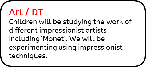 Art / DT: Children will be studying the work of different impressionist artists including 'Monet'. We will be experimenting using impressionist techniques.