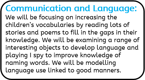 Communication and Language: We will be focusing on increasing the children's vocabularies by reading lots of stories and poems to fill in the gaps in their knowledge. We will be examining a range of interesting objects to develop language and playing I spy to improve knowledge of naming words. We will be modelling language use linked to good manners.