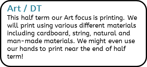 Art / DT: This half term our Art focus is printing. We will print using various different materials including cardboard, string, natural and man-made materials. We might even use our hands to print near the end of half term!