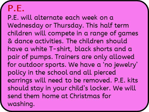 P.E. will alternate each week on a Wednesday or Thursday. This half term children will compete in a range of games & dance activities. The children should have a white T-shirt, black shorts and a pair of pumps. Trainers are only allowed for outdoor sports. We have a 'no jewelry' policy in the school and all pierced earrings will need to be removed. P.E. kits should stay in your child's locker. We will send them home at Christmas for washing.