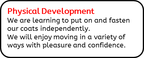 Physical Development: We are learning to put on and fasten our coats independently. We will enjoy moving in a variety of ways with pleasure and confidence.