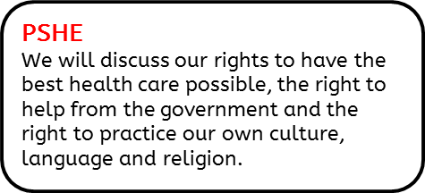 PSHE: We will discuss our rights to have the best health care possible, the right to help from the government and the right to practice our own culture, language and religion.