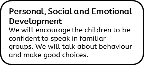 Personal, Social and Emotional Development: We will encourage the children to be confident to speak in familiar groups. We will talk about behaviour and make good choices.
