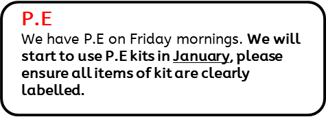 PE: We have P.E on Friday mornings. We will start to use P.E kits in January, please ensure all items of kit are clearly labelled.