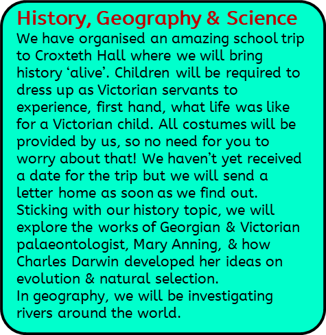 History, Geography & Science: We have organised an amazing school trip to Croxteth Hall where we will bring history 'alive'. Children will be required to dress up as Victorian servants to experience, first hand, what life was like for a Victorian child. All costumes will be provided by us, so no need for you to worry about that! We haven't yet received a date for the trip but we will send a letter home as soon as we find out. Sticking with our history topic, we will explore the works of Georgian & Victorian palaeontologist, Mary Anning, & how Charles Darwin developed her ideas on evolution & natural selection. In geography, we will be investigating rivers around the world.