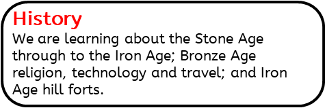 History: We are learning about the Stone Age through to the Iron Age; Bronze Age religion, technology and travel; and Iron Age hill forts.