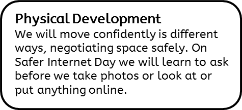 Physical Development: We will move confidently is different ways, negotiating space safely. On Safer Internet Day we will learn to ask before we take photos or look at or put anything online.