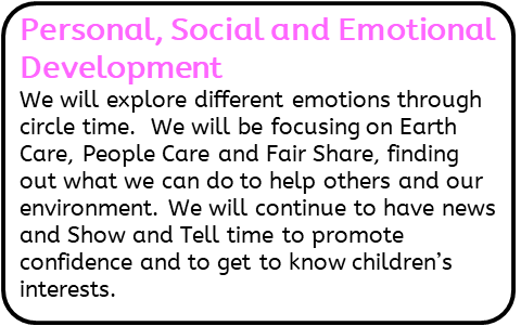 Personal, Social and Emotional Development: We will explore different emotions through circle time.  We will be focusing on Earth Care, People Care and Fair Share, finding out what we can do to help others and our environment. We will continue to have news and Show and Tell time to promote confidence and to get to know children's interests.