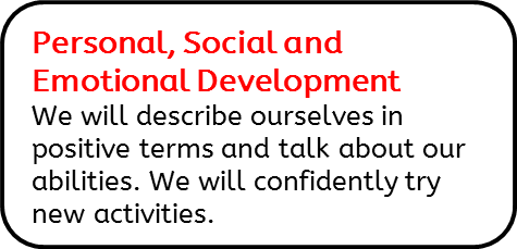 Personal, Social and Emotional Development: We will describe ourselves in positive terms and talk about our abilities. We will confidently try new activities.