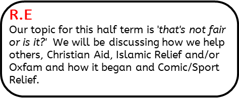 R.E: Our topic for this half term is 'that's not fair or is it?'  We will be discussing how we help others, Christian Aid, Islamic Relief and/or Oxfam and how it began and Comic/Sport Relief.