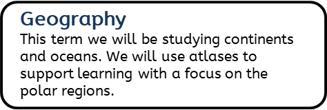 Geography: This term we will be studying continents and oceans. We will use atlases to support learning with a focus on the polar regions.