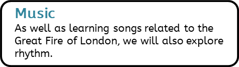 Music: As well as learning songs related to the Great Fire of London, we will also explore rhythm.