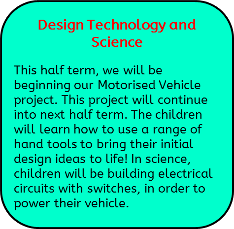 Design Technology and Science: This half term, we will be beginning our Motorised Vehicle project. This project will continue into next half term. The children will learn how to use a range of hand tools to bring their initial design ideas to life! In science, children will be building electrical circuits with switches, in order to power their vehicle.