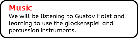 Music: We will be listening to Gustav Holst and learning to use the glockenspiel and percussion instruments.