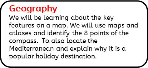 Geography: We will be learning about the key features on a map. We will use maps and atlases and identify the 8 points of the compass.  To also locate the Mediterranean and explain why it is a popular holiday destination.