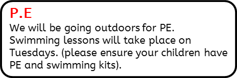 P.E: We will be going outdoors for PE.  And swimming lessons will take place on Tuesdays. (please ensure your children have PE and swimming kits).