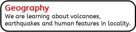 Geography: We are learning about volcanoes, earthquakes and human features in locality.